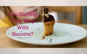 You halfing your way with success?