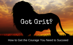 GOT GRIT? How to Get the Courage You Need to Succeed