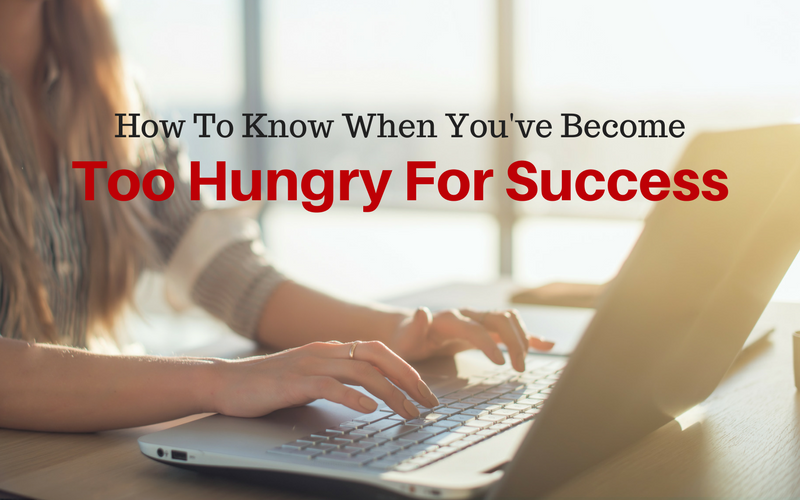 How To Know When You've Become Too Hungry For Success