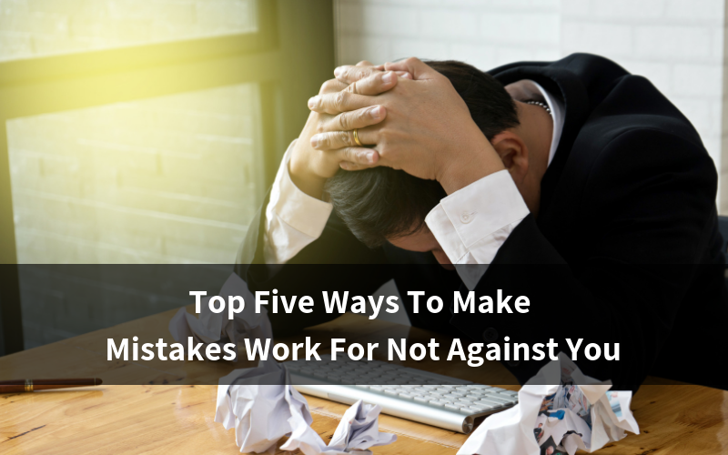 Top 5 ways to make mistkes work for not against you