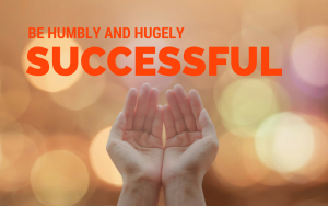 Be humbly and hugely successful