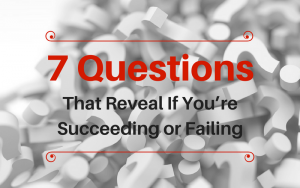 7 Questions that reveal if you're succeeding or failing
