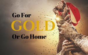 Go for gold...or go home.